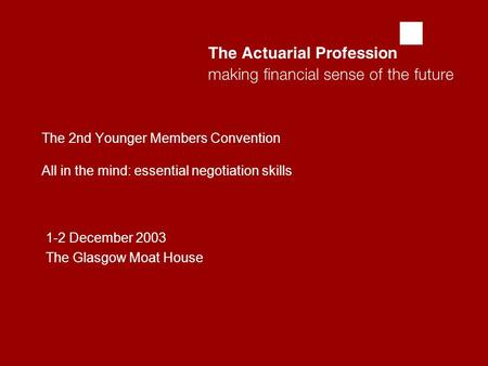 The 2nd Younger Members Convention All in the mind: essential negotiation skills 1-2 December 2003 The Glasgow Moat House.
