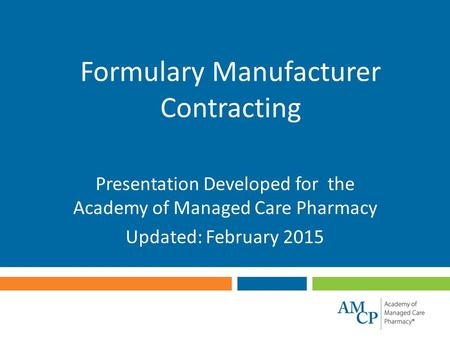 Formulary Manufacturer Contracting Presentation Developed for the Academy of Managed Care Pharmacy Updated: February 2015.