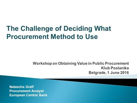 The Challenge of Deciding What Procurement Method to Use Natascha Graff Procurement Analyst European Central Bank.
