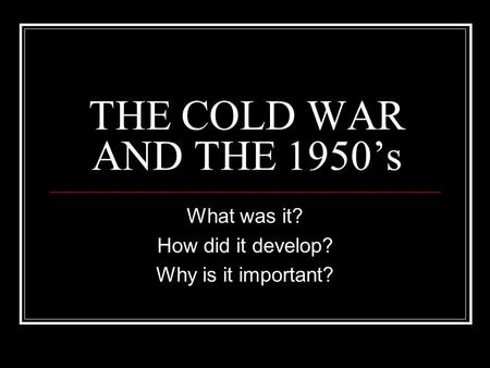 THE COLD WAR AND THE 1950's What was it? How did it develop? Why is it important?