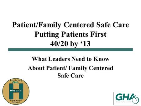 Patient/Family Centered Safe Care Putting Patients First 40/20 by '13 What Leaders Need to Know About Patient/ Family Centered Safe Care.