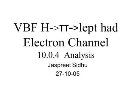 VBF H- > ττ- > lept had Electron Channel 10.0.4 Analysis Jaspreet Sidhu 27-10-05.