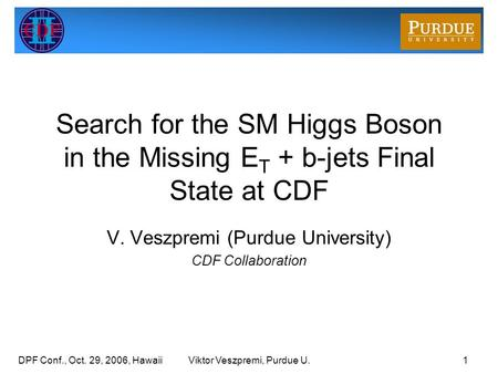 DPF Conf., Oct. 29, 2006, HawaiiViktor Veszpremi, Purdue U.1 Search for the SM Higgs Boson in the Missing E T + b-jets Final State at CDF V. Veszpremi.