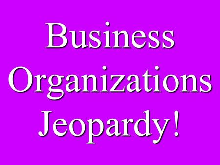 Business Organizations Jeopardy!. MergersCorporations Sole Proprietors vs. Partnerships Other Organizations Potpourri 100 200 300 400 500 600.