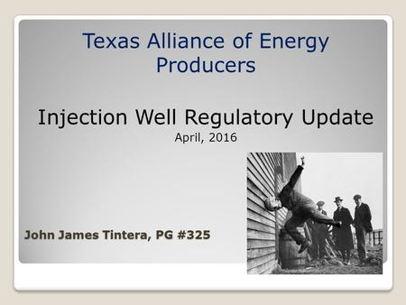 John James Tintera, PG #325 Texas Alliance of Energy Producers Injection Well Regulatory Update April, 2016.