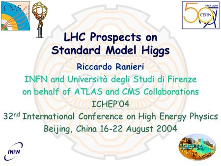 LHC Prospects on Standard Model Higgs Riccardo Ranieri INFN and Università degli Studi di Firenze on behalf of ATLAS and CMS Collaborations ICHEP'04 32.