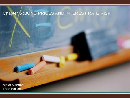 Chapter 5 :BOND PRICES AND INTEREST RATE RISK Mr. Al Mannaei Third Edition.