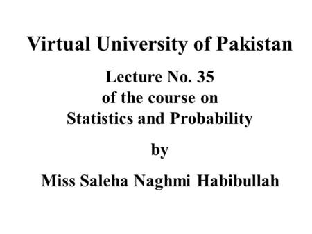 Virtual University of Pakistan Lecture No. 35 of the course on Statistics and Probability by Miss Saleha Naghmi Habibullah.