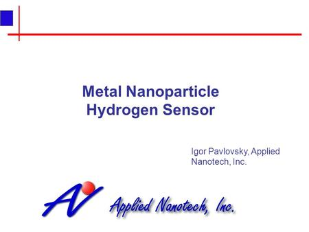 Metal Nanoparticle Hydrogen Sensor Igor Pavlovsky, Applied Nanotech, Inc.