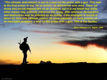 "As of 18 0630 Sep 121 ""The ultimate determinant in war is a man on the scene with a gun. This man is the final power in war. He is control, he determines."