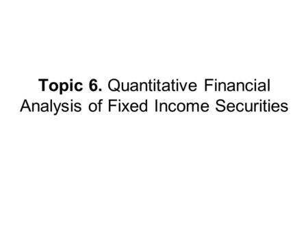 Topic 6. Quantitative Financial Analysis of Fixed Income Securities.