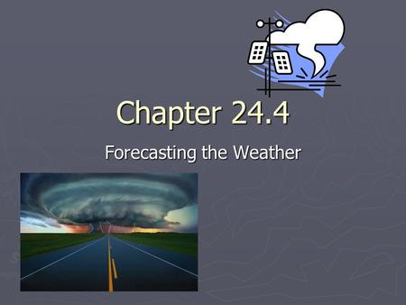 Chapter 24.4 Forecasting the Weather. Objectives ► Explain how a weather map is made ► Describe the steps involved in preparing a weather forecast.