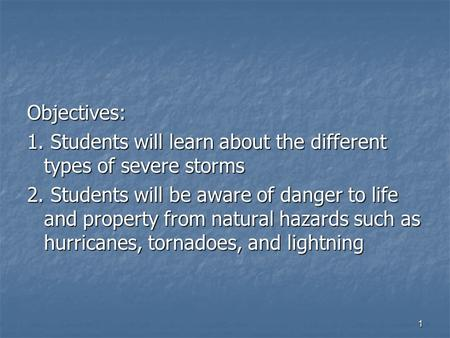 1 Objectives: 1. Students will learn about the different types of severe storms 2. Students will be aware of danger to life and property from natural hazards.