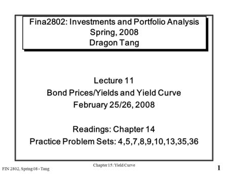 1 FIN 2802, Spring 08 - Tang Chapter 15: Yield Curve Fina2802: Investments and Portfolio Analysis Spring, 2008 Dragon Tang Lecture 11 Bond Prices/Yields.