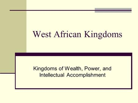 West African Kingdoms Kingdoms of Wealth, Power, and Intellectual Accomplishment.