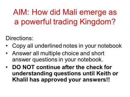 AIM: How did Mali emerge as a powerful trading Kingdom? Directions: Copy all underlined notes in your notebook Answer all multiple choice and short answer.
