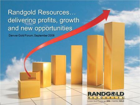 Randgold Resources… delivering profits, growth and new opportunities Denver Gold Forum, September 2008.