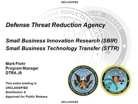 UNCLASSIFIED Defense Threat Reduction Agency Small Business Innovation Research (SBIR) Small Business Technology Transfer (STTR) Mark Flohr Program Manager.
