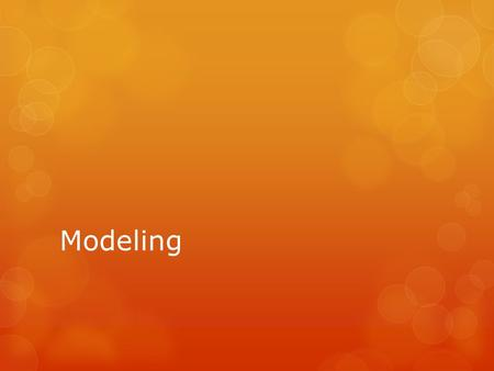 Modeling. What is a Model?  A model is any representation of something; i.e. different ways to showing the same thing  Types of models: Verbal, Graphs,
