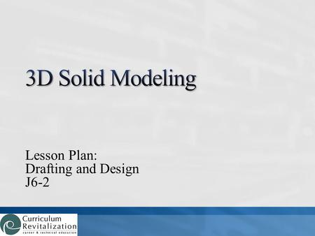 Lesson Plan: Drafting and Design J6-2. What is 3D solid modeling? How do 3D solid modeling programs work?