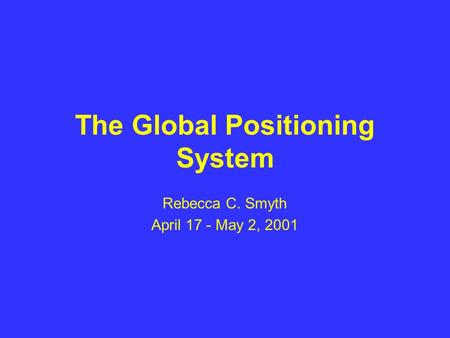 The Global Positioning System Rebecca C. Smyth April 17 - May 2, 2001.