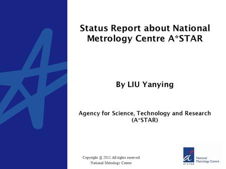 2011 All rights reserved National Metrology Centre Status Report about National Metrology Centre A*STAR By LIU Yanying Agency for Science,