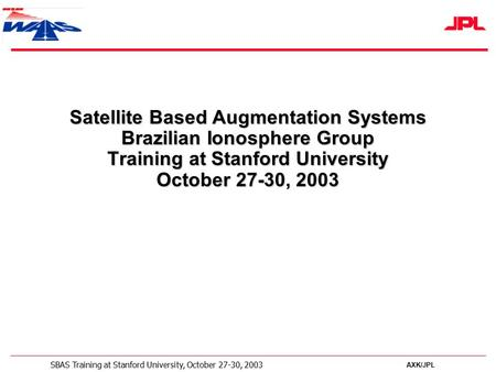 AXK/JPL SBAS Training at Stanford University, October 27-30, 2003 Satellite Based Augmentation Systems Brazilian Ionosphere Group Training at Stanford.