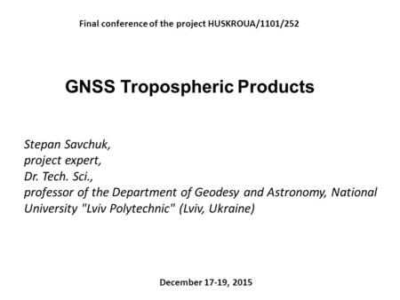GNSS Tropospheric Products Final conference of the project HUSKROUA/1101/252 December 17-19, 2015 Stepan Savchuk, project expert, Dr. Tech. Sci., professor.