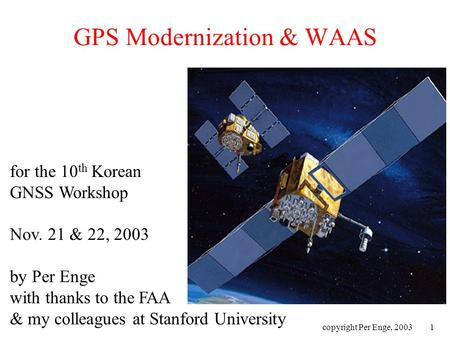 Copyright Per Enge, 20031 GPS Modernization & WAAS for the 10 th Korean GNSS Workshop Nov. 21 & 22, 2003 by Per Enge with thanks to the FAA & my colleagues.