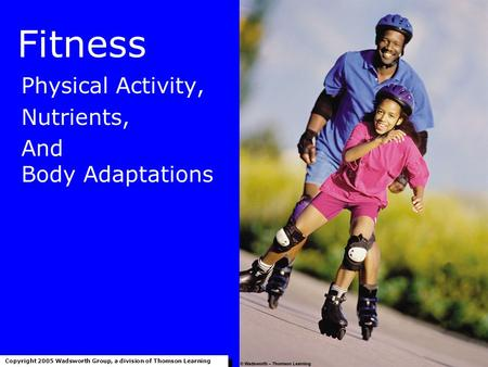 Fitness Physical Activity, Nutrients, And Body Adaptations Copyright 2005 Wadsworth Group, a division of Thomson Learning.