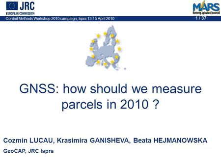 Control Methods Workshop 2010 campaign, Ispra 13-15 April 2010 1 / 37 GNSS: how should we measure parcels in 2010 ? Cozmin LUCAU, Krasimira GANISHEVA,