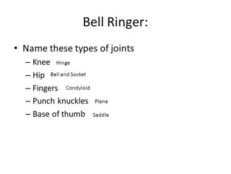 Bell Ringer: Name these types of joints – Knee – Hip – Fingers – Punch knuckles – Base of thumb Hinge Ball and Socket Condyloid Plane Saddle.