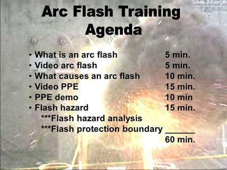 What is an arc flash5 min. Video arc flash5 min. What causes an arc flash10 min. Video PPE15 min. PPE demo10 min Flash hazard15 min. ***Flash hazard analysis.