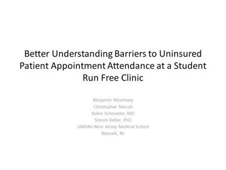 Better Understanding Barriers to Uninsured Patient Appointment Attendance at a Student Run Free Clinic Benjamin Morrissey Christopher Mecoli Robin Schroeder,
