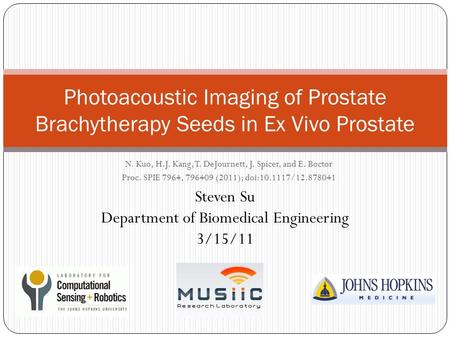 N. Kuo, H.J. Kang, T. DeJournett, J. Spicer, and E. Boctor Proc. SPIE 7964, 796409 (2011); doi:10.1117/12.878041 Photoacoustic Imaging of Prostate Brachytherapy.