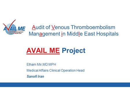 1 MMM October 2008 AVAIL ME Project Audit of Venous Thromboembolism Management in Middle East Hospitals Elham Mir,MD MPH Medical Affairs Clinical Operation.