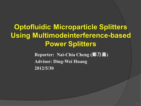 Optofluidic Microparticle Splitters Using Multimodeinterference-based Power Splitters Reporter: Nai-Chia Cheng ( 鄭乃嘉 ) Advisor: Ding-Wei Huang 2012/5/30.