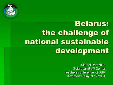 Belarus: the challenge of national sustainable development Siarhei Darozhka Belarusan BUP Center Teachers conference of SBR Kazimerz Dolny, 9.12.2004.
