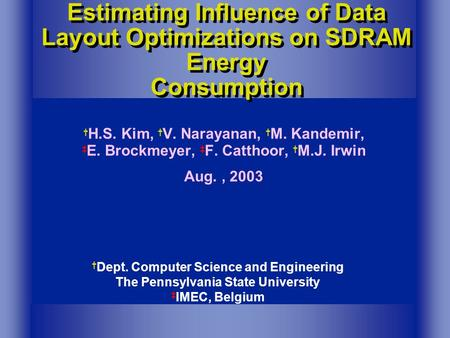 † Dept. Computer Science and Engineering The Pennsylvania State University ‡ IMEC, Belgium Estimating Influence of Data Layout Optimizations on SDRAM Energy.