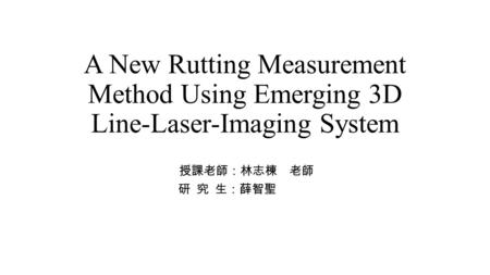 A New Rutting Measurement Method Using Emerging 3D Line-Laser-Imaging System 授課老師:林志棟 老師 研 究 生:薛智聖.