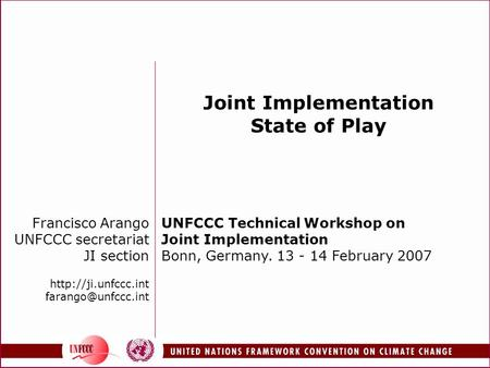 Francisco Arango UNFCCC secretariat JI section  Joint Implementation State of Play UNFCCC Technical Workshop on.