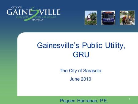 1 Gainesville's Public Utility, GRU Pegeen Hanrahan, P.E. The City of Sarasota June 2010.