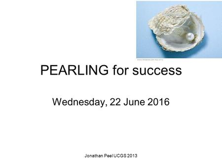 PEARLING for success Wednesday, 22 June 2016 Jonathan Peel UCGS 2013.