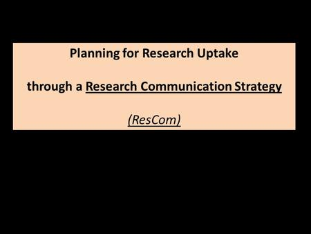 Planning for Research Uptake through a Research Communication Strategy (ResCom)