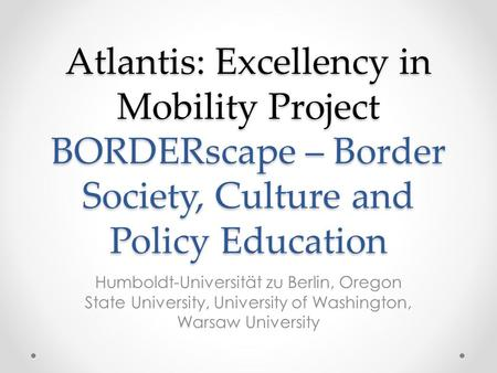 Atlantis: Excellency in Mobility Project BORDERscape – Border Society, Culture and Policy Education Humboldt-Universität zu Berlin, Oregon State University,