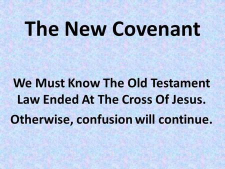 The New Covenant We Must Know The Old Testament Law Ended At The Cross Of Jesus. Otherwise, confusion will continue.