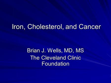 Iron, Cholesterol, and Cancer Brian J. Wells, MD, MS The Cleveland Clinic Foundation.