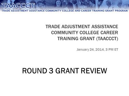 TRADE ADJUSTMENT ASSISTANCE COMMUNITY COLLEGE CAREER TRAINING GRANT (TAACCCT) January 24, 2014, 3 PM ET ROUND 3 GRANT REVIEW.
