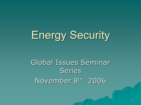 1 Energy Security Global Issues Seminar Series November 8 th 2006.