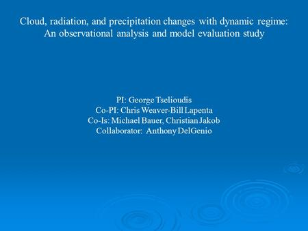 Cloud, radiation, and precipitation changes with dynamic regime: An observational analysis and model evaluation study PI: George Tselioudis Co-PI: Chris.